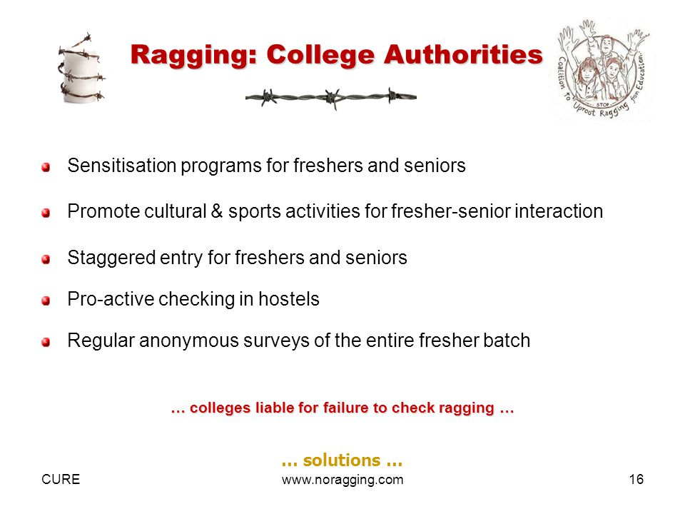 CUREwww.noragging.com16 Ragging: College Authorities Sensitisation programs for freshers and seniors Promote cultural & sports activities for fresher-senior interaction Staggered entry for freshers and seniors Pro-active checking in hostels Regular anonymous surveys of the entire fresher batch … colleges liable for failure to check ragging … … solutions …