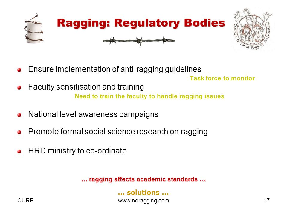 CUREwww.noragging.com17 Ragging: Regulatory Bodies Ensure implementation of anti-ragging guidelines Task force to monitor Faculty sensitisation and training Need to train the faculty to handle ragging issues National level awareness campaigns Promote formal social science research on ragging HRD ministry to co-ordinate … ragging affects academic standards … … solutions …