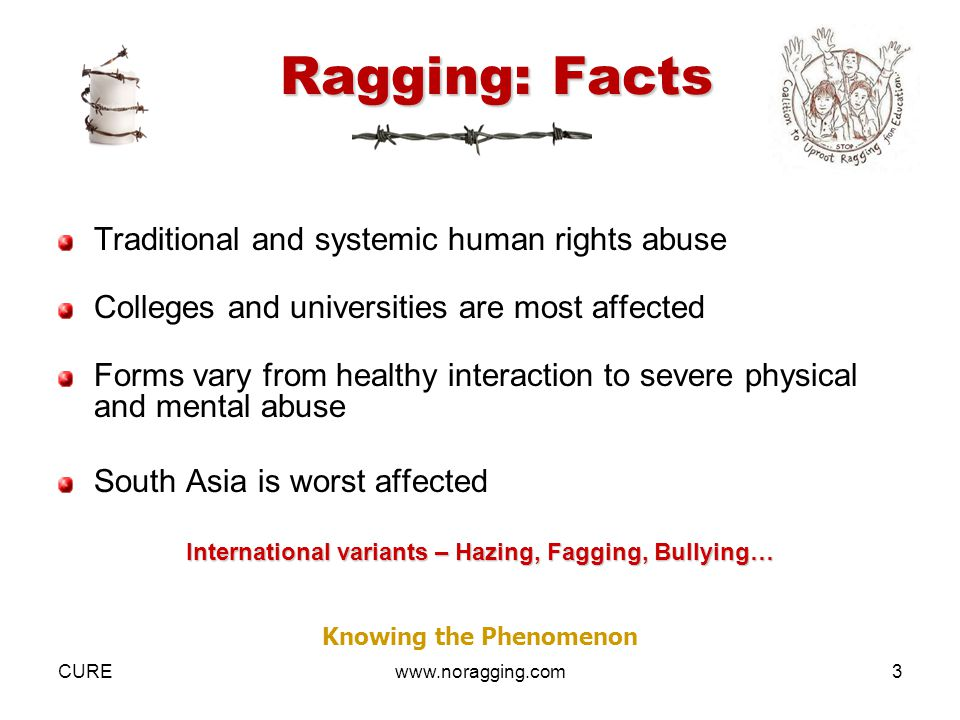 CUREwww.noragging.com3 Ragging: Facts Traditional and systemic human rights abuse Colleges and universities are most affected Forms vary from healthy interaction to severe physical and mental abuse South Asia is worst affected International variants – Hazing, Fagging, Bullying… Knowing the Phenomenon