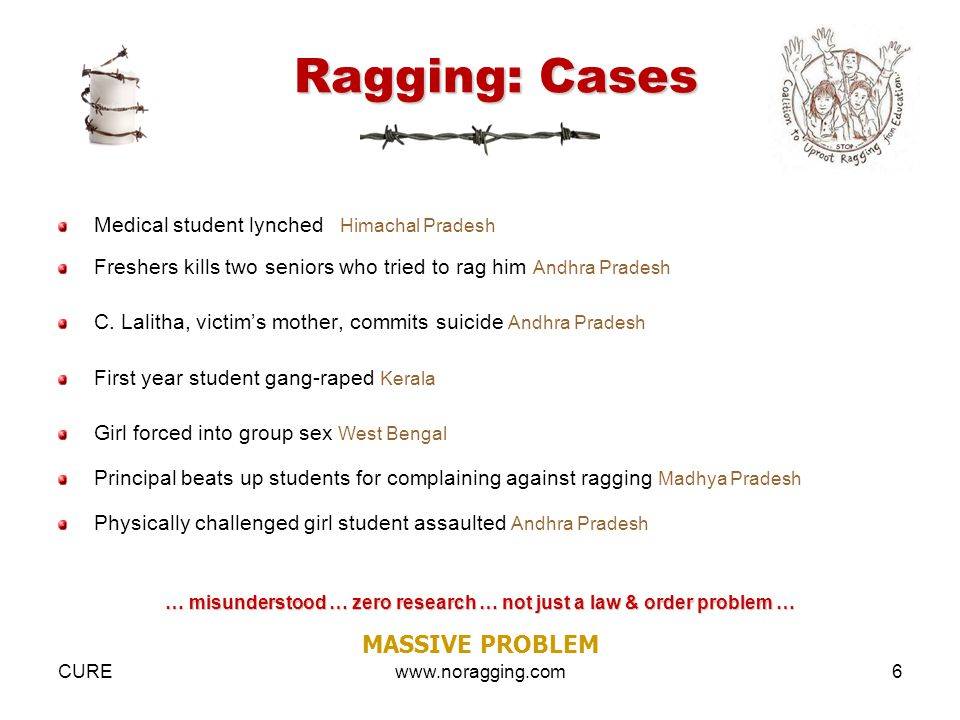 CUREwww.noragging.com6 Ragging: Cases Medical student lynched Himachal Pradesh Freshers kills two seniors who tried to rag him Andhra Pradesh C.