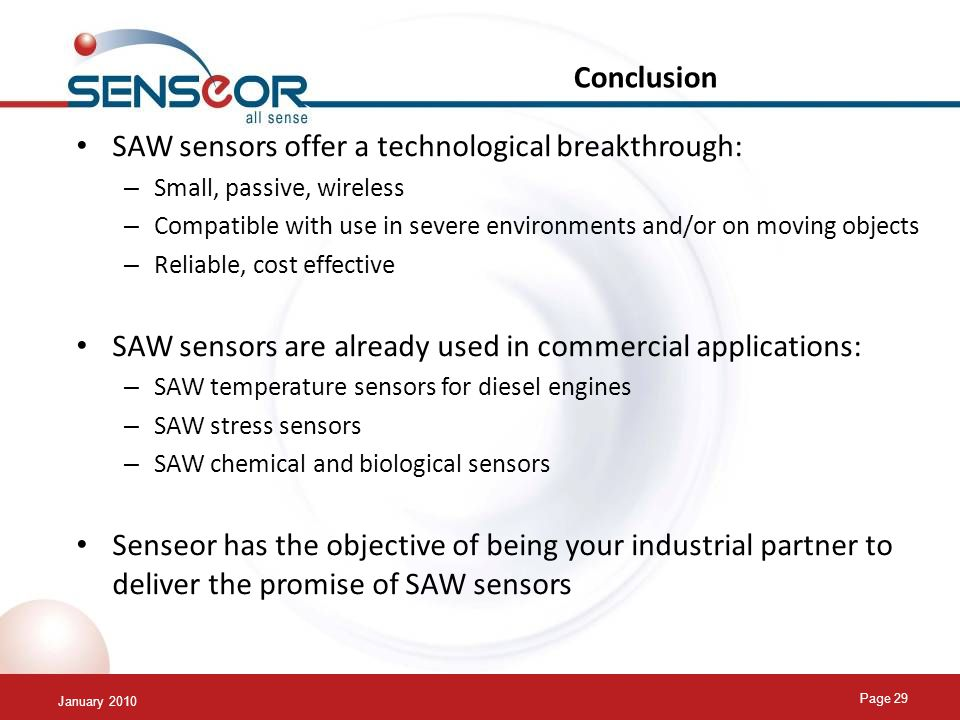 January 2010 Page 29 Conclusion SAW sensors offer a technological breakthrough: – Small, passive, wireless – Compatible with use in severe environments and/or on moving objects – Reliable, cost effective SAW sensors are already used in commercial applications: – SAW temperature sensors for diesel engines – SAW stress sensors – SAW chemical and biological sensors Senseor has the objective of being your industrial partner to deliver the promise of SAW sensors