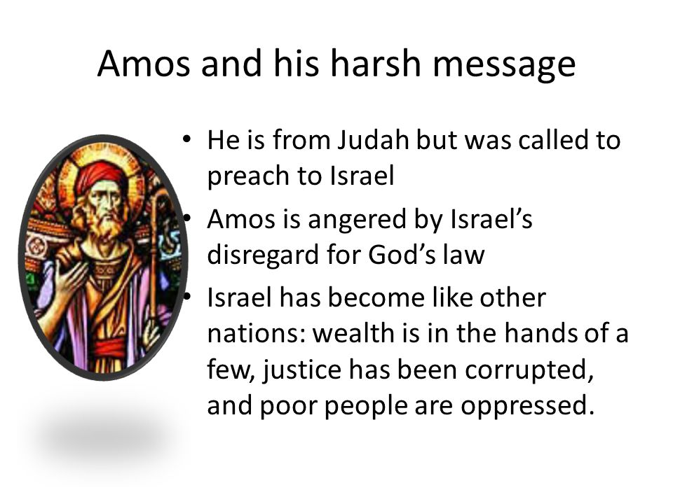 Amos and his harsh message He is from Judah but was called to preach to Israel Amos is angered by Israel's disregard for God's law Israel has become l