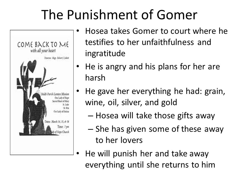 The Punishment of Gomer Hosea takes Gomer to court where he testifies to her unfaithfulness and ingratitude He is angry and his plans for her are hars