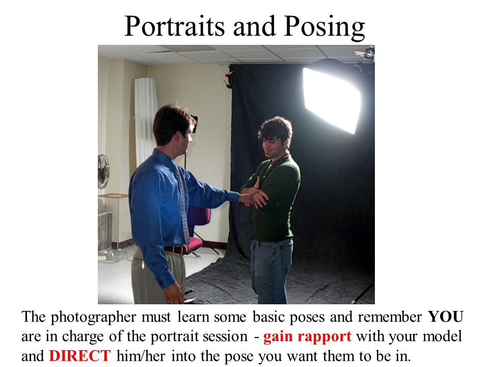 Portraits and Posing The photographer must learn some basic poses and remember YOU are in charge of the portrait session - gain rapport with your mode