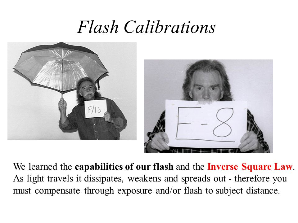 Flash Calibrations We learned the capabilities of our flash and the Inverse Square Law. As light travels it dissipates, weakens and spreads out - ther