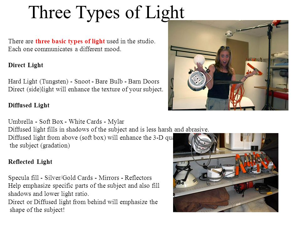Three Types of Light There are three basic types of light used in the studio. Each one communicates a different mood. Direct Light Hard Light (Tungste