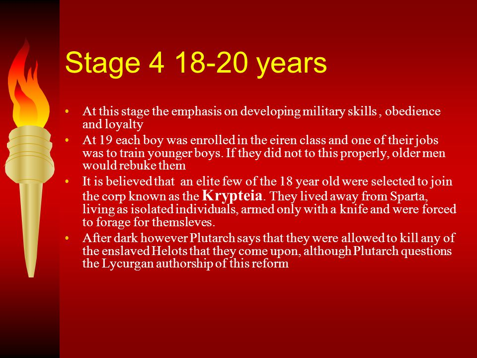 Stage 4 18-20 years At this stage the emphasis on developing military skills, obedience and loyalty At 19 each boy was enrolled in the eiren class and one of their jobs was to train younger boys.