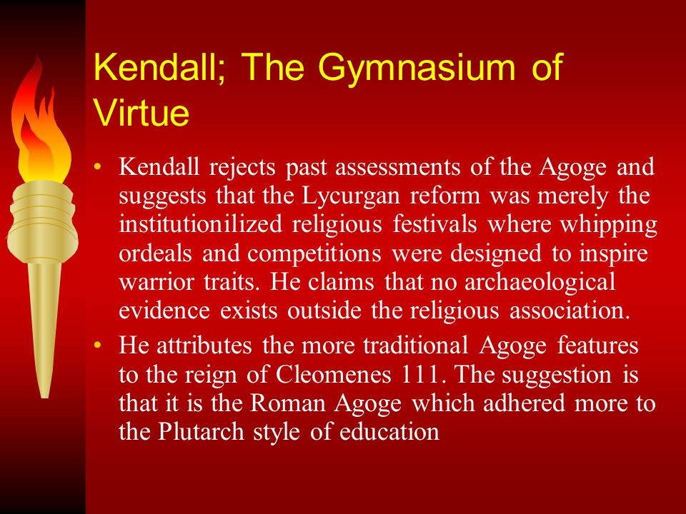 Kendall; The Gymnasium of Virtue Kendall rejects past assessments of the Agoge and suggests that the Lycurgan reform was merely the institutionilized religious festivals where whipping ordeals and competitions were designed to inspire warrior traits.