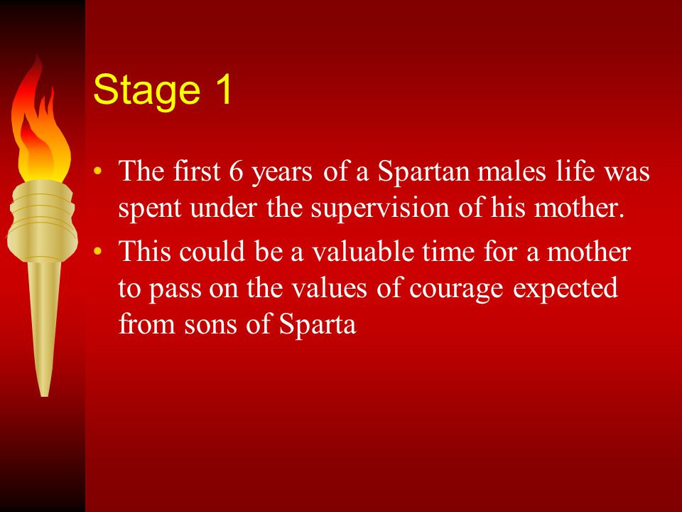 Stage 1 The first 6 years of a Spartan males life was spent under the supervision of his mother.