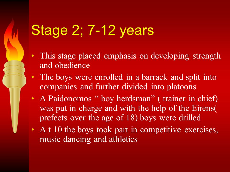 Stage 3; 12-18 years This stage became even more harsh and disciplined At 12 the boys entered full training Reading and writing were taught no more than was necessary , but music and dancing were regarded as essential.