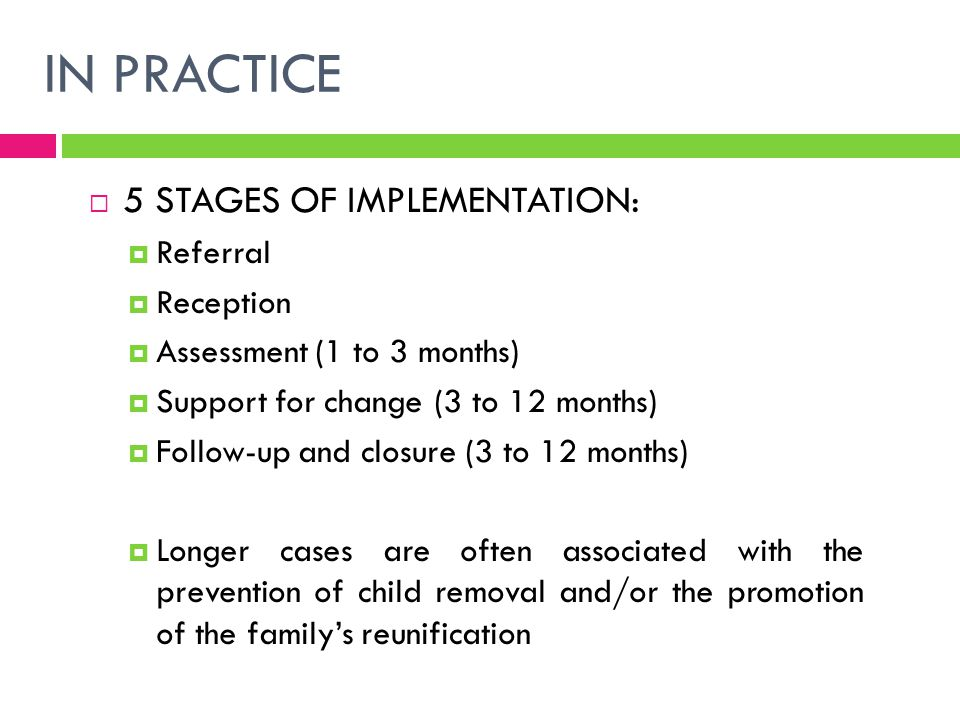 IN PRACTICE  5 STAGES OF IMPLEMENTATION:  Referral  Reception  Assessment (1 to 3 months)  Support for change (3 to 12 months)  Follow-up and cl