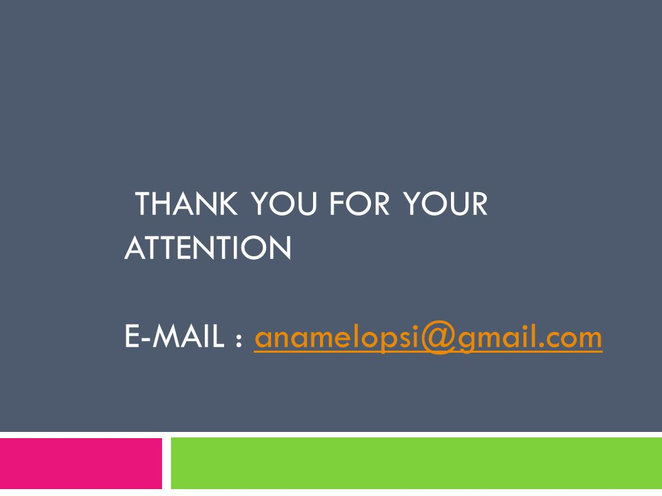 THANK YOU FOR YOUR ATTENTION E-MAIL : anamelopsi@gmail.comanamelopsi@gmail.com