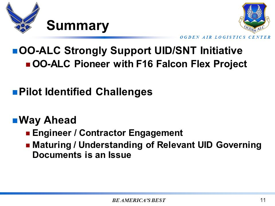 O G D E N A I R L O G I S T I C S C E N T E R BE AMERICA'S BEST11 Summary OO-ALC Strongly Support UID/SNT Initiative OO-ALC Pioneer with F16 Falcon Flex Project Pilot Identified Challenges Way Ahead Engineer / Contractor Engagement Maturing / Understanding of Relevant UID Governing Documents is an Issue