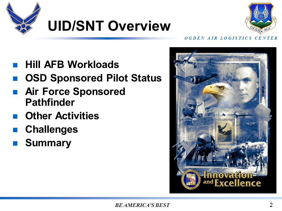 O G D E N A I R L O G I S T I C S C E N T E R BE AMERICA'S BEST2 UID/SNT Overview Hill AFB Workloads OSD Sponsored Pilot Status Air Force Sponsored Pathfinder Other Activities Challenges Summary