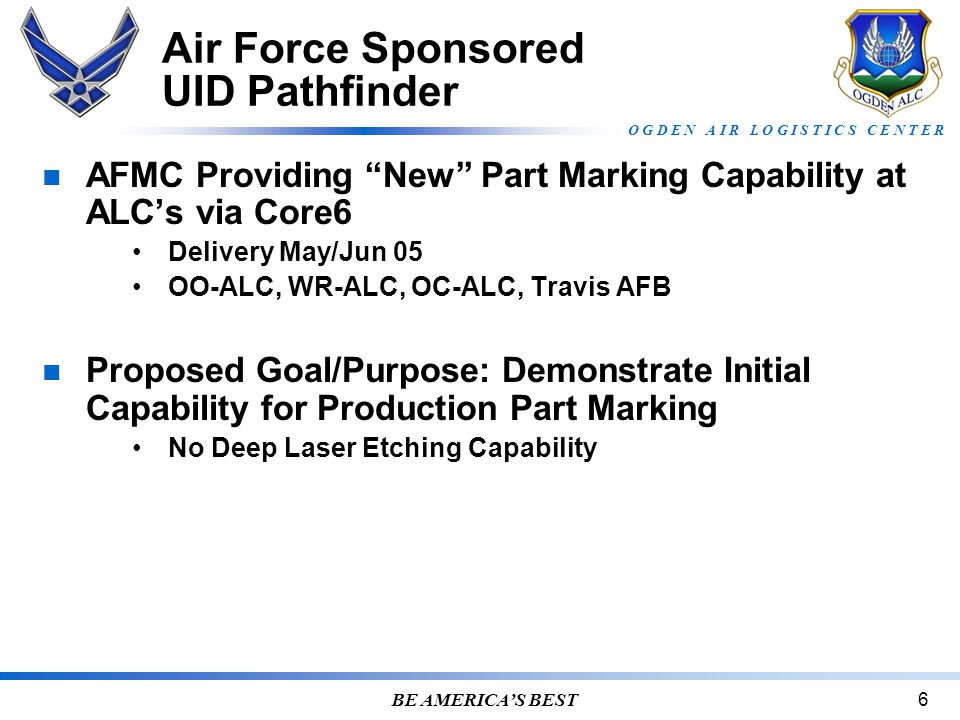 O G D E N A I R L O G I S T I C S C E N T E R BE AMERICA'S BEST6 Air Force Sponsored UID Pathfinder AFMC Providing New Part Marking Capability at ALC's via Core6 Delivery May/Jun 05 OO-ALC, WR-ALC, OC-ALC, Travis AFB Proposed Goal/Purpose: Demonstrate Initial Capability for Production Part Marking No Deep Laser Etching Capability