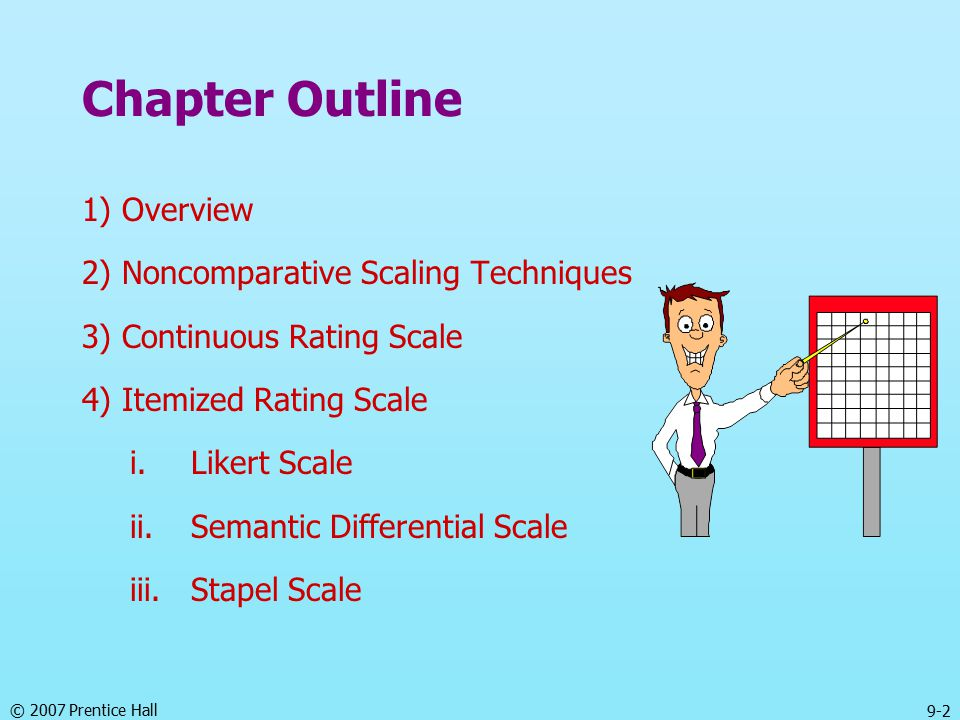 © 2007 Prentice Hall 9-13 Stapel Scale The Stapel scale is a unipolar rating scale with ten categories numbered from -5 to +5, without a neutral point (zero).
