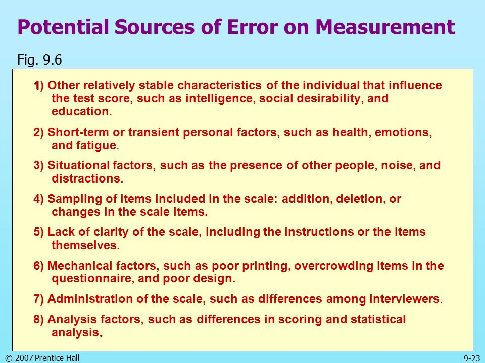 © 2007 Prentice Hall 9-23 Potential Sources of Error on Measurement 1 1) Other relatively stable characteristics of the individual that influence the test score, such as intelligence, social desirability, and education.