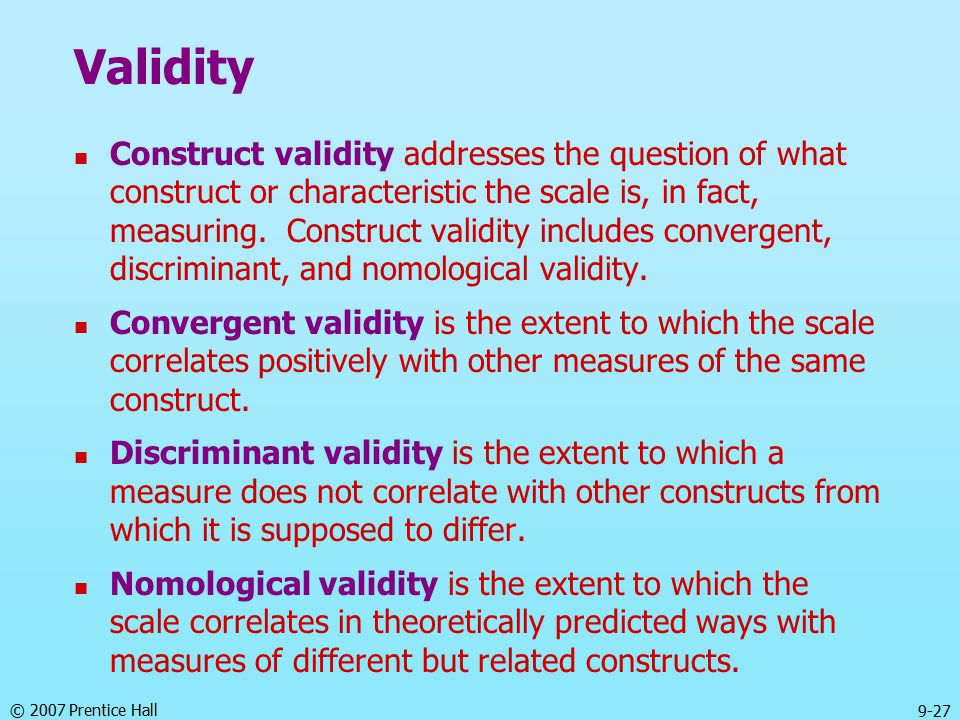 © 2007 Prentice Hall 9-27 Validity Construct validity addresses the question of what construct or characteristic the scale is, in fact, measuring.