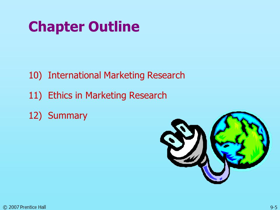 © 2007 Prentice Hall 9-5 Chapter Outline 10) International Marketing Research 11) Ethics in Marketing Research 12) Summary