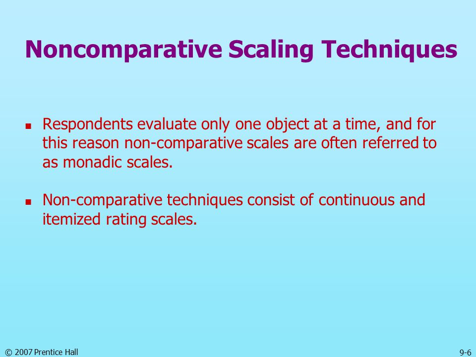© 2007 Prentice Hall 9-6 Noncomparative Scaling Techniques Respondents evaluate only one object at a time, and for this reason non-comparative scales are often referred to as monadic scales.