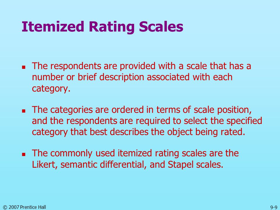 © 2007 Prentice Hall 9-9 Itemized Rating Scales The respondents are provided with a scale that has a number or brief description associated with each category.