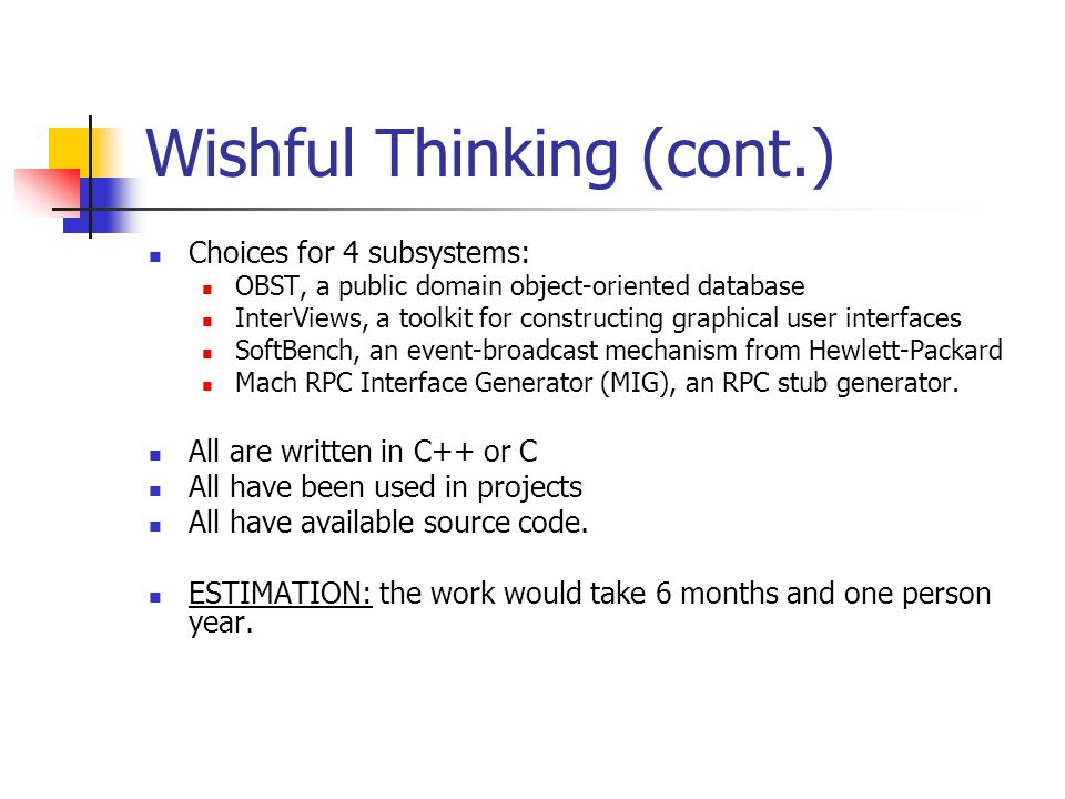 Wishful Thinking (cont.) Choices for 4 subsystems: OBST, a public domain object-oriented database InterViews, a toolkit for constructing graphical user interfaces SoftBench, an event-broadcast mechanism from Hewlett-Packard Mach RPC Interface Generator (MIG), an RPC stub generator.