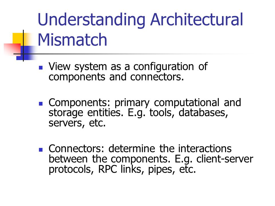 Understanding Architectural Mismatch View system as a configuration of components and connectors.