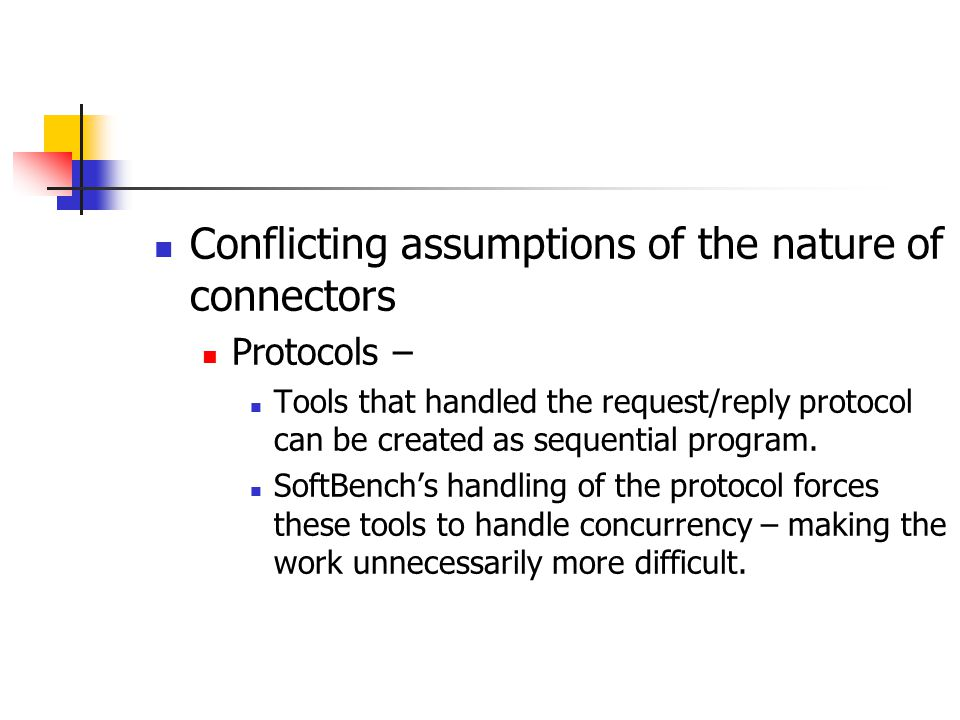 Conflicting assumptions of the nature of connectors Protocols – Tools that handled the request/reply protocol can be created as sequential program. So