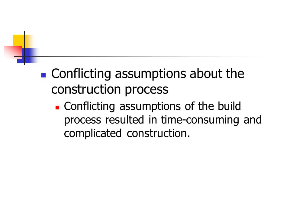 Conflicting assumptions about the construction process Conflicting assumptions of the build process resulted in time-consuming and complicated constru