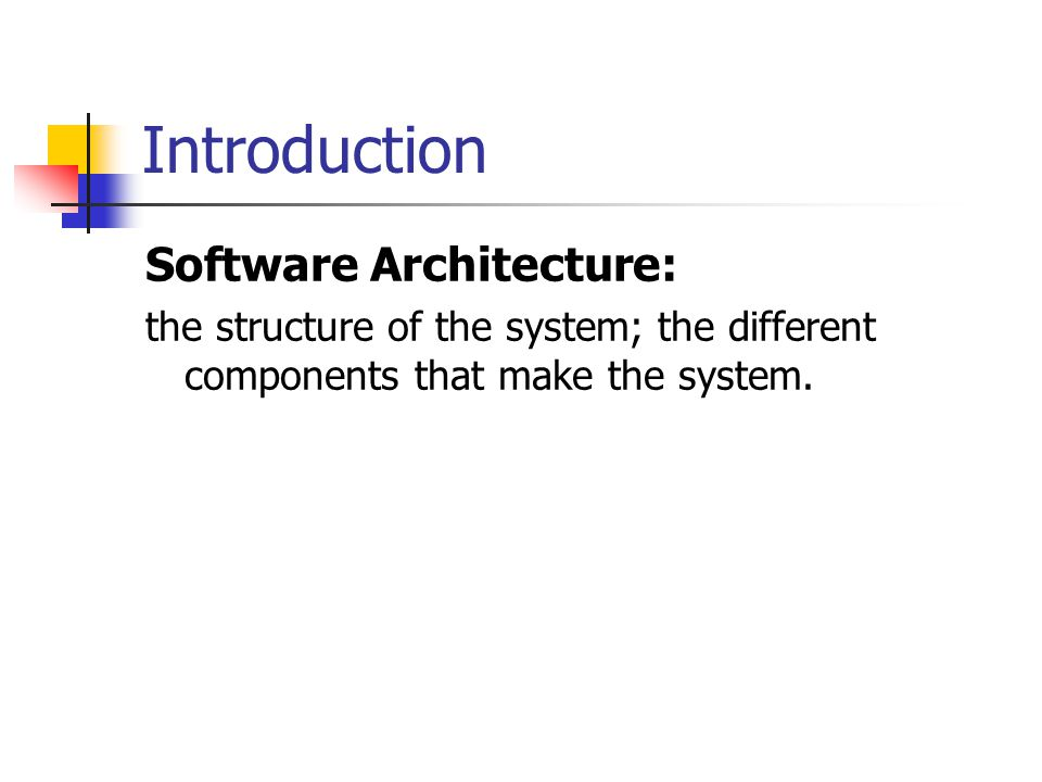 Introduction Software Architecture: the structure of the system; the different components that make the system.
