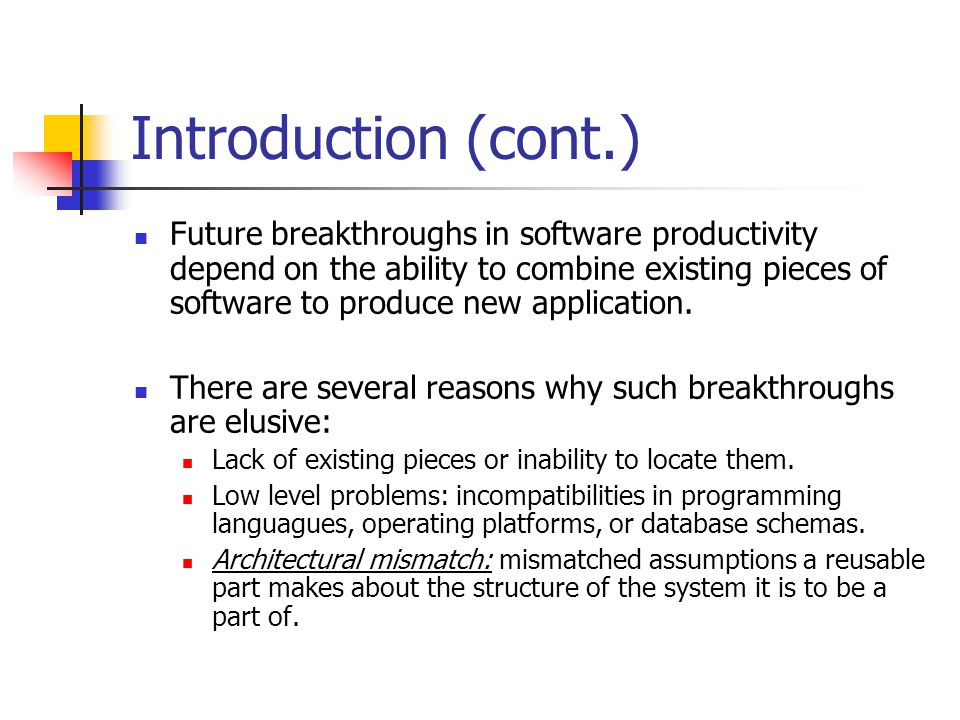 Introduction (cont.) Future breakthroughs in software productivity depend on the ability to combine existing pieces of software to produce new applica