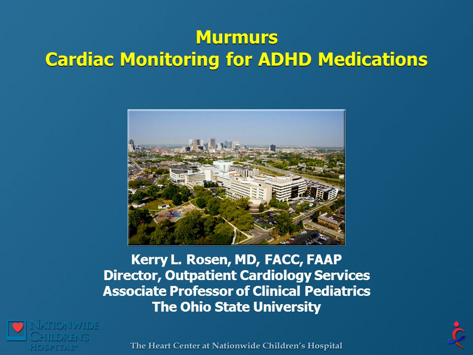 Murmurs Cardiac Monitoring for ADHD Medications Kerry L. Rosen, MD, FACC, FAAP Director, Outpatient Cardiology Services Associate Professor of Clinica