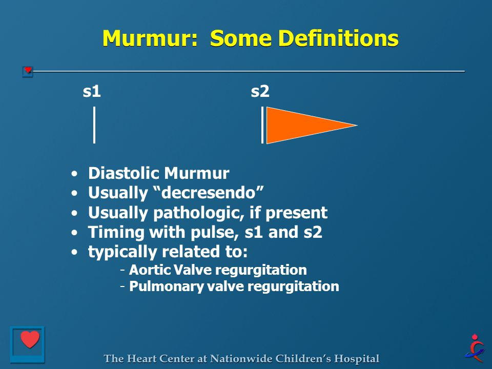 Murmur: Some Definitions s1s2 Diastolic Murmur Usually decresendo Usually pathologic, if present Timing with pulse, s1 and s2 typically related to: - Aortic Valve regurgitation - Pulmonary valve regurgitation