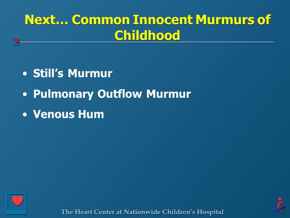 Next… Common Innocent Murmurs of Childhood Still's Murmur Pulmonary Outflow Murmur Venous Hum