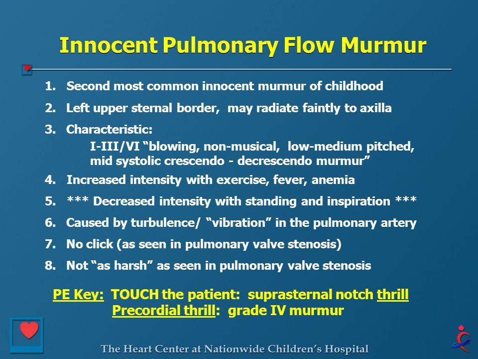 Innocent Pulmonary Flow Murmur 1. Second most common innocent murmur of childhood 2. Left upper sternal border, may radiate faintly to axilla 3. Chara