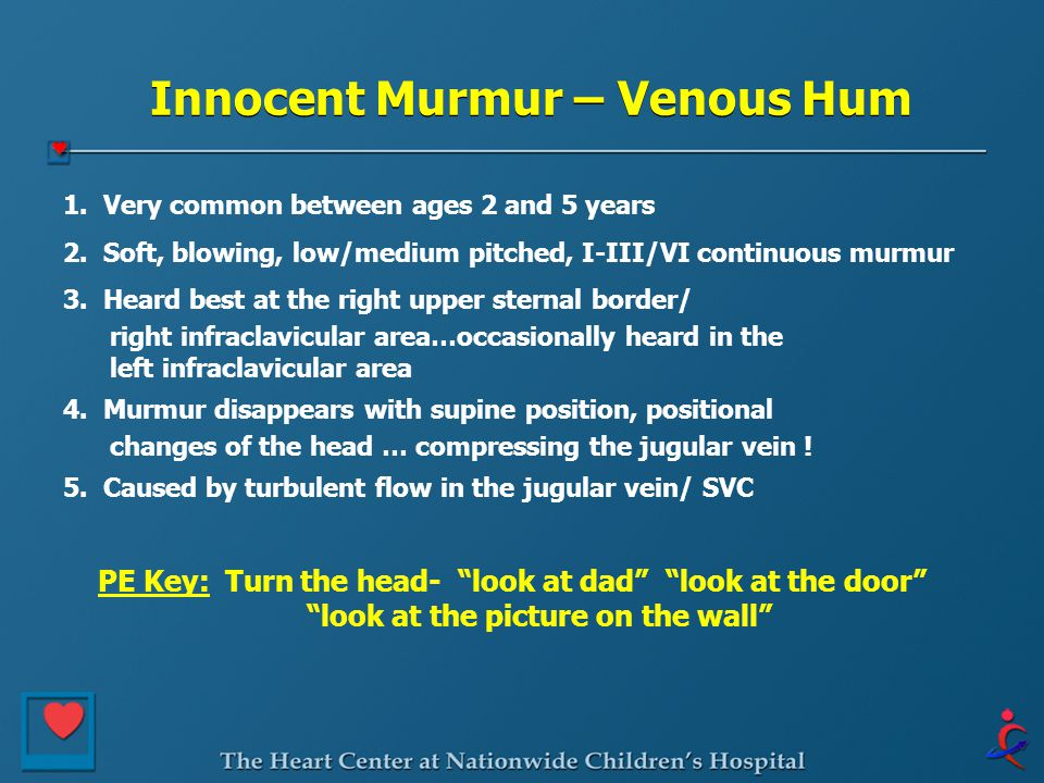 Innocent Murmur – Venous Hum 1. Very common between ages 2 and 5 years 2. Soft, blowing, low/medium pitched, I-III/VI continuous murmur 3. Heard best