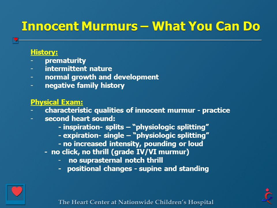 Innocent Murmurs – What You Can Do History: - prematurity - intermittent nature - normal growth and development - negative family history Physical Exa