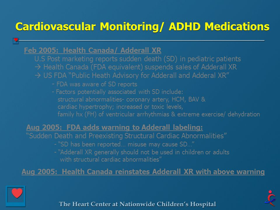 Cardiovascular Monitoring/ ADHD Medications Feb 2005: Health Canada/ Adderall XR U.S Post marketing reports sudden death (SD) in pediatric patients  Health Canada (FDA equivalent) suspends sales of Adderall XR  US FDA Public Heath Advisory for Adderall and Adderal XR - FDA was aware of SD reports - Factors potentially associated with SD include: structural abnormalities- coronary artery, HCM, BAV & cardiac hypertrophy; increased or toxic levels, family hx (FH) of ventricular arrhythmias & extreme exercise/ dehydration Aug 2005: FDA adds warning to Adderall labeling: Sudden Death and Preexisting Structural Cardiac Abnormalities - SD has been reported… misuse may cause SD… - Adderall XR generally should not be used in children or adults with structural cardiac abnormalities Aug 2005: Health Canada reinstates Adderall XR with above warning