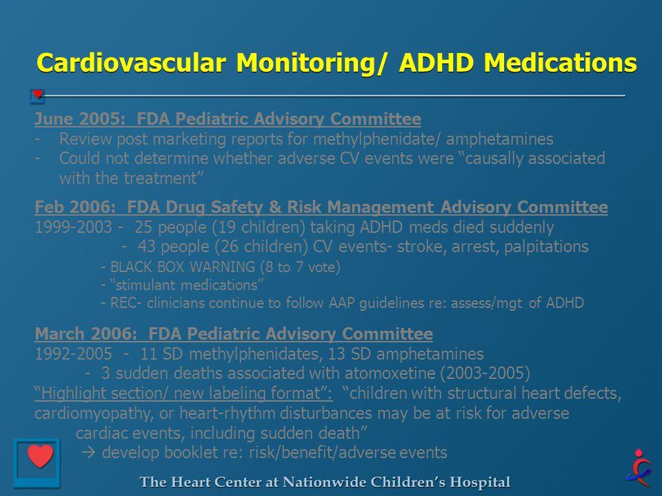 Cardiovascular Monitoring/ ADHD Medications June 2005: FDA Pediatric Advisory Committee -Review post marketing reports for methylphenidate/ amphetamin