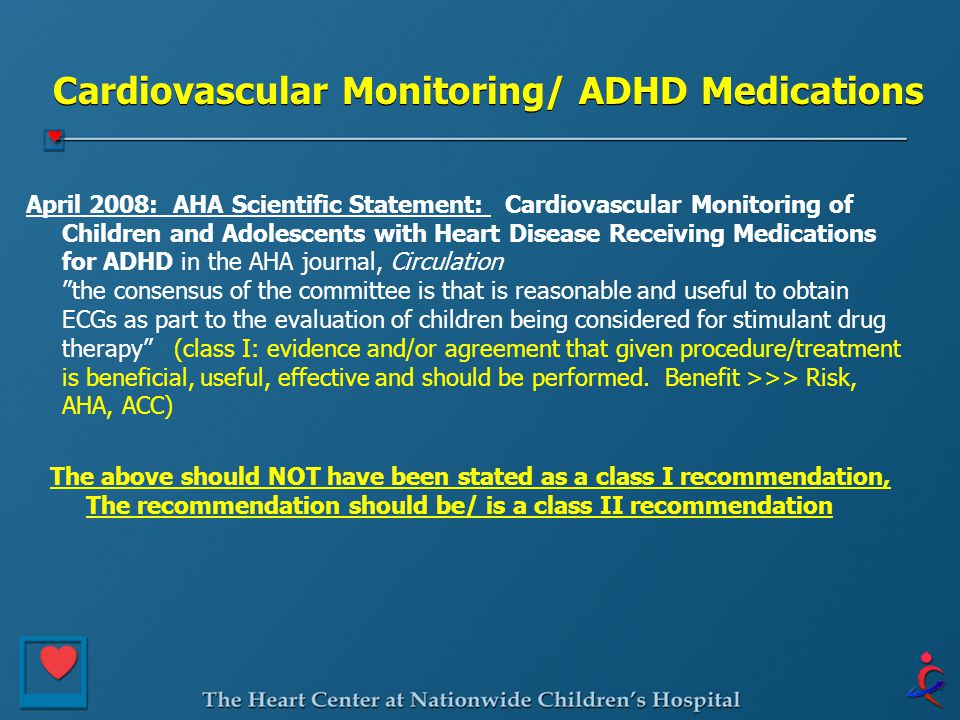Cardiovascular Monitoring/ ADHD Medications April 2008: AHA Scientific Statement: Cardiovascular Monitoring of Children and Adolescents with Heart Disease Receiving Medications for ADHD in the AHA journal, Circulation the consensus of the committee is that is reasonable and useful to obtain ECGs as part to the evaluation of children being considered for stimulant drug therapy (class I: evidence and/or agreement that given procedure/treatment is beneficial, useful, effective and should be performed.