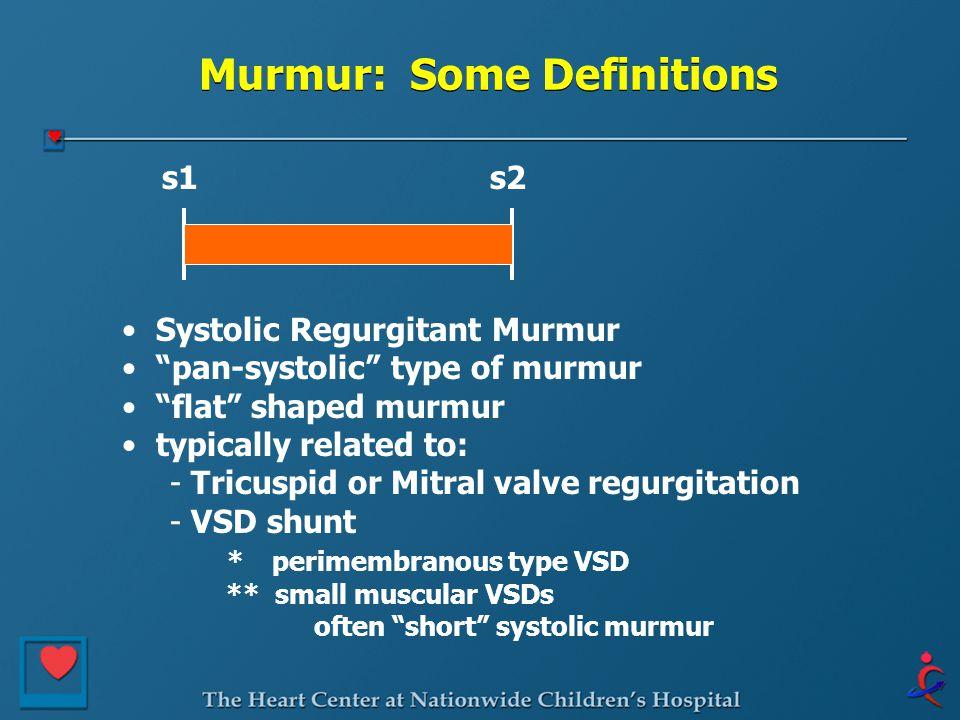 Murmur: Some Definitions s1s2 Systolic Regurgitant Murmur pan-systolic type of murmur flat shaped murmur typically related to: - Tricuspid or Mitral valve regurgitation - VSD shunt * perimembranous type VSD ** small muscular VSDs often short systolic murmur