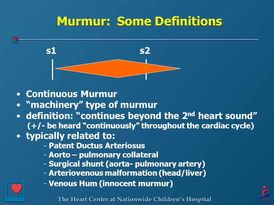 Murmur: Some Definitions s1s2 Continuous Murmur machinery type of murmur definition: continues beyond the 2 nd heart sound (+/- be heard continuously throughout the cardiac cycle) typically related to: - Patent Ductus Arteriosus - Aorto – pulmonary collateral - Surgical shunt (aorta- pulmonary artery) - Arteriovenous malformation (head/liver) - Venous Hum (innocent murmur)