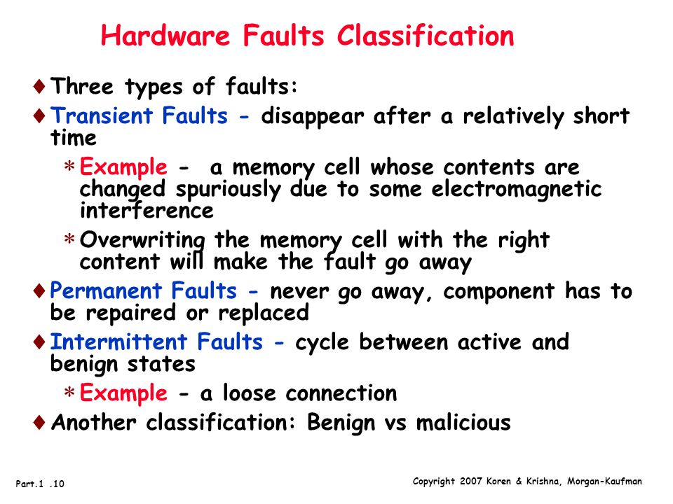 Copyright 2007 Koren & Krishna, Morgan-Kaufman Part.1.10 Hardware Faults Classification  Three types of faults:  Transient Faults - disappear after a relatively short time  Example - a memory cell whose contents are changed spuriously due to some electromagnetic interference  Overwriting the memory cell with the right content will make the fault go away  Permanent Faults - never go away, component has to be repaired or replaced  Intermittent Faults - cycle between active and benign states  Example - a loose connection  Another classification: Benign vs malicious