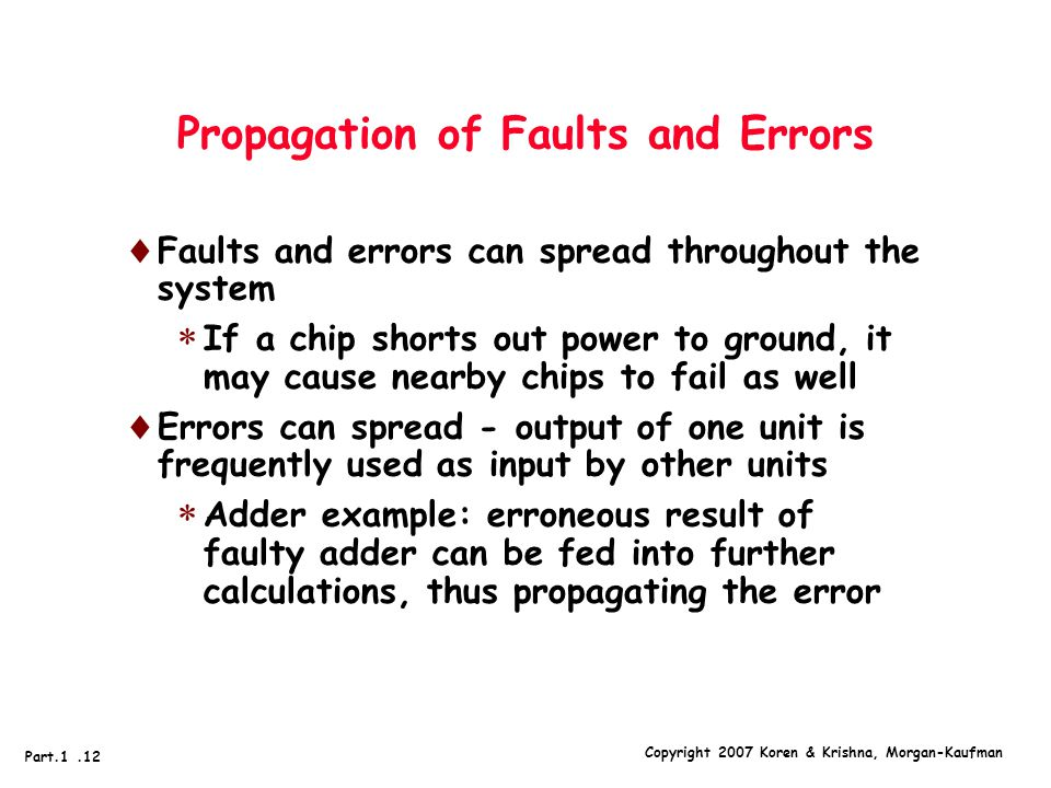 Copyright 2007 Koren & Krishna, Morgan-Kaufman Part.1.12 Propagation of Faults and Errors  Faults and errors can spread throughout the system  If a chip shorts out power to ground, it may cause nearby chips to fail as well  Errors can spread - output of one unit is frequently used as input by other units  Adder example: erroneous result of faulty adder can be fed into further calculations, thus propagating the error