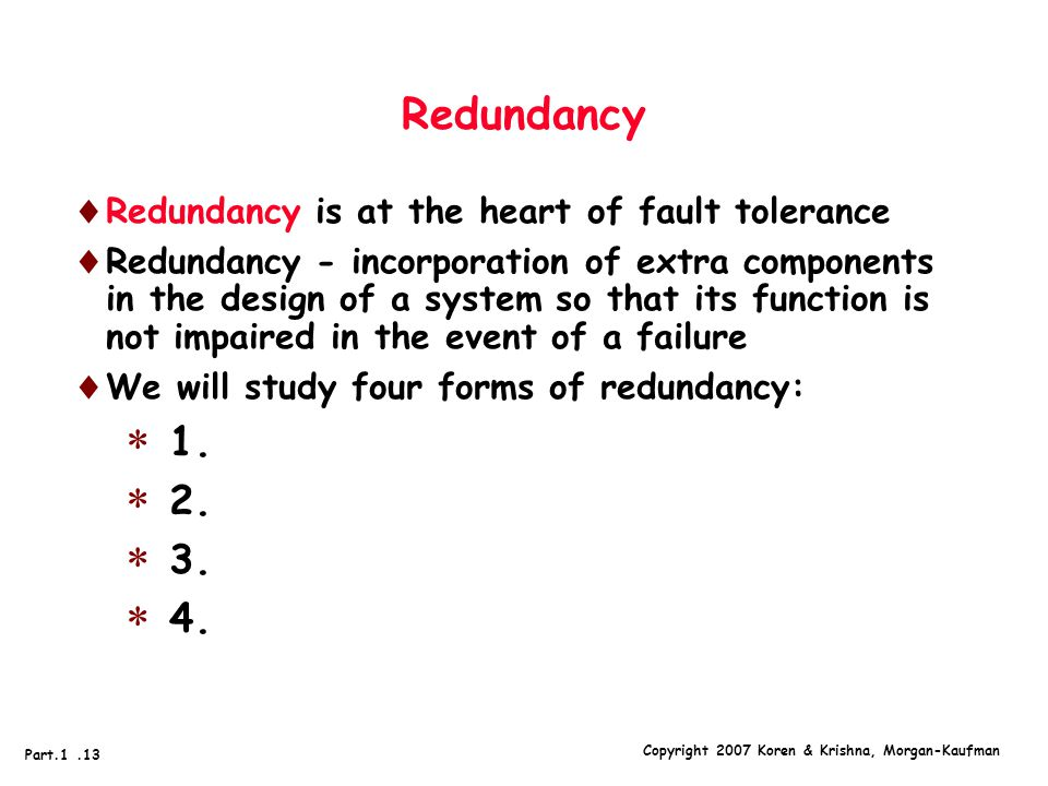 Copyright 2007 Koren & Krishna, Morgan-Kaufman Part.1.13 Redundancy  Redundancy is at the heart of fault tolerance  Redundancy - incorporation of extra components in the design of a system so that its function is not impaired in the event of a failure  We will study four forms of redundancy:  1.