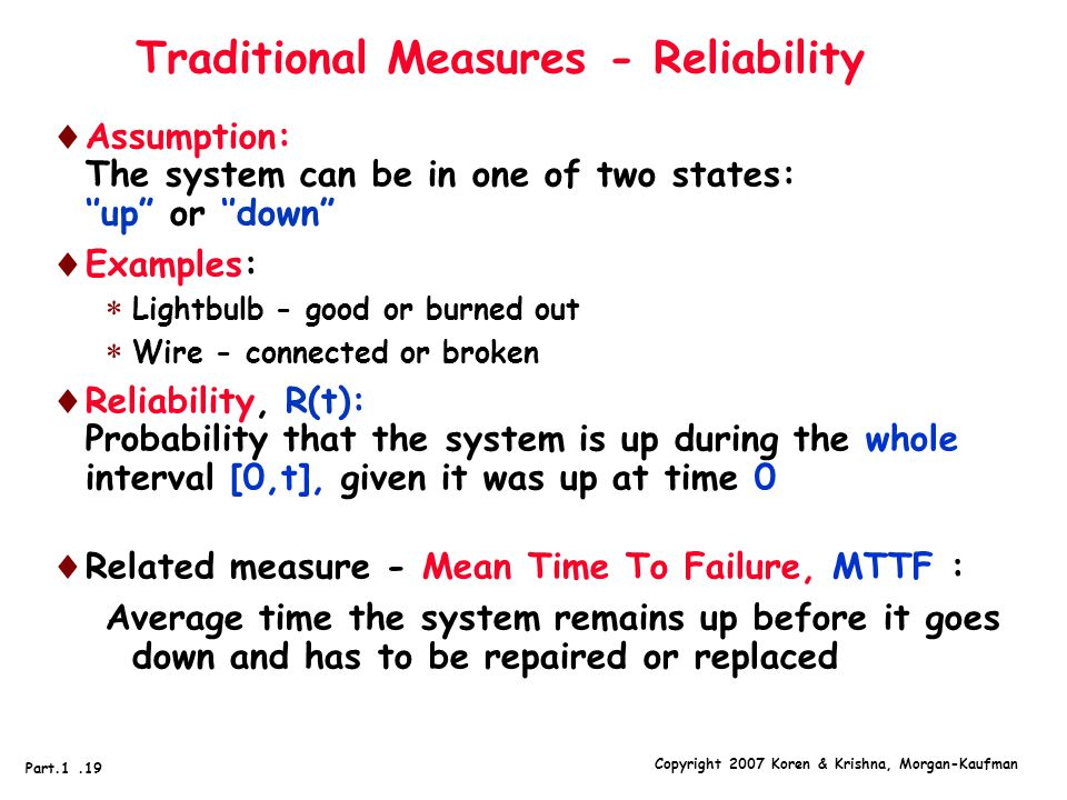 Copyright 2007 Koren & Krishna, Morgan-Kaufman Part.1.19 Traditional Measures - Reliability  Assumption: The system can be in one of two states: ''up or ''down  Examples:  Lightbulb - good or burned out  Wire - connected or broken  Reliability, R(t): Probability that the system is up during the whole interval [0,t], given it was up at time 0  Related measure - Mean Time To Failure, MTTF : Average time the system remains up before it goes down and has to be repaired or replaced
