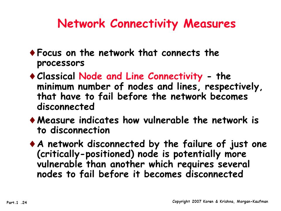 Copyright 2007 Koren & Krishna, Morgan-Kaufman Part.1.24 Network Connectivity Measures  Focus on the network that connects the processors  Classical Node and Line Connectivity - the minimum number of nodes and lines, respectively, that have to fail before the network becomes disconnected  Measure indicates how vulnerable the network is to disconnection  A network disconnected by the failure of just one (critically-positioned) node is potentially more vulnerable than another which requires several nodes to fail before it becomes disconnected