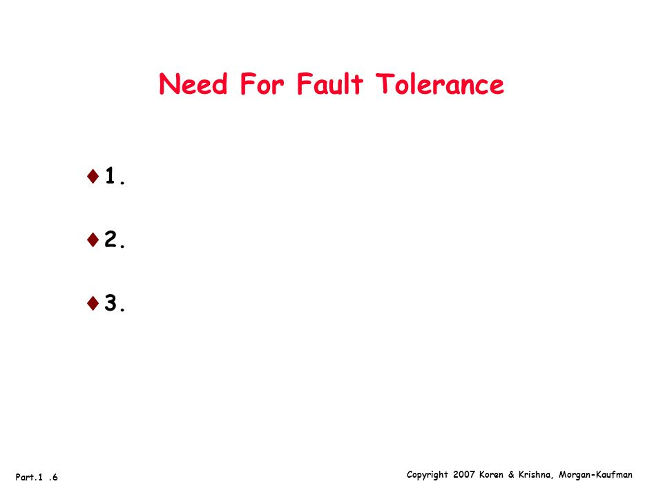 Copyright 2007 Koren & Krishna, Morgan-Kaufman Part.1.6 Need For Fault Tolerance  1.  2.  3.
