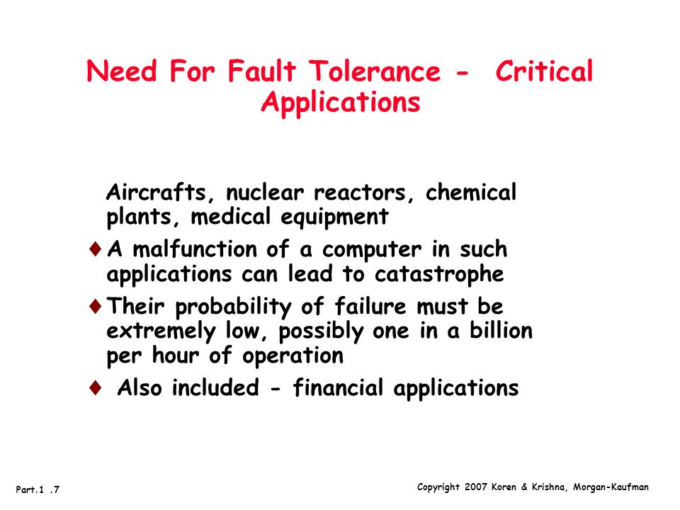 Copyright 2007 Koren & Krishna, Morgan-Kaufman Part.1.7 Need For Fault Tolerance - Critical Applications Aircrafts, nuclear reactors, chemical plants, medical equipment  A malfunction of a computer in such applications can lead to catastrophe  Their probability of failure must be extremely low, possibly one in a billion per hour of operation  Also included - financial applications