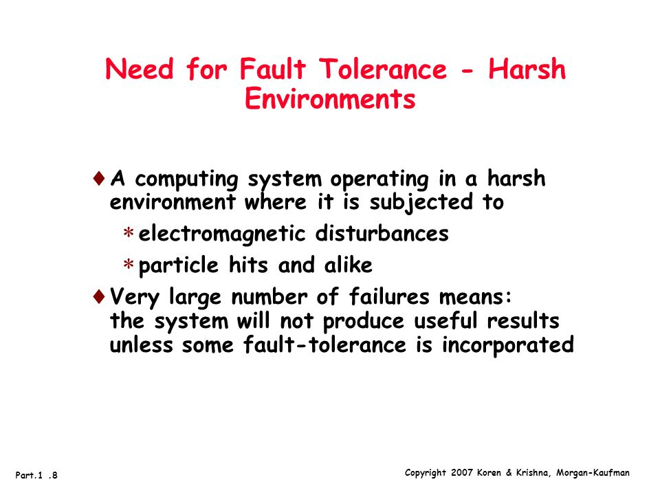 Copyright 2007 Koren & Krishna, Morgan-Kaufman Part.1.8 Need for Fault Tolerance - Harsh Environments  A computing system operating in a harsh environment where it is subjected to  electromagnetic disturbances  particle hits and alike  Very large number of failures means: the system will not produce useful results unless some fault-tolerance is incorporated